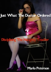 Just What The Doctor Ordered: Disciplining The Naughty Teacher ebook by Marlo Peterson