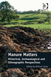 Manure Matters - Historical, Archaeological and Ethnographic Perspectives ebook by Dr Richard Jones