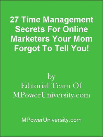 27 Time Management Secrets For Bloggers Your Mom Forgot To Tell You! ebook by Editorial Team Of MPowerUniversity.com