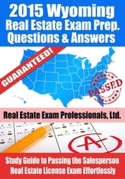 2015 Wyoming Real Estate Exam Prep Questions and Answers: Study Guide to Passing the Salesperson Real Estate License Exam Effortlessly ebook by Real Estate Exam Professionals Ltd.