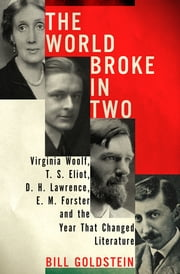 The World Broke in Two - Virginia Woolf, T. S. Eliot, D. H. Lawrence, E. M. Forster and the Year That Changed Literature ebook by Bill Goldstein