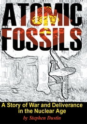 Atomic Fossils - A Story of War and Deliverance in the Nuclear Age ebook by Stephen Dustin