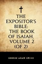 The Expositor's Bible: The Book of Isaiah, Volume 2 (of 2) ebook by George Adam Smith
