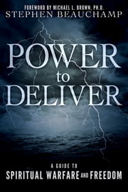 Power to Deliver - A Guide to Spiritual Warfare and Freedom ebook by Stephen Beauchamp,Michael L. Brown, PhD