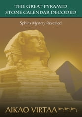 THE GREAT PYRAMID STONE CALENDAR DECODED - Sphinx Mystery Revealed ebook by AIKAO VIRTAA