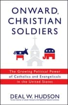 Onward, Christian Soldiers - The Growing Political Power of Catholics and Evangelicals in the United States ebook by Deal W. Hudson