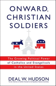Onward, Christian Soldiers - The Growing Political Power of Catholics and Evangelicals in the United States e-bog by Deal W. Hudson