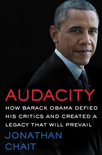 Audacity - How Barack Obama Defied His Critics and Created a Legacy That Will Prevail ebook by Jonathan Chait