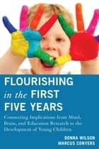Flourishing in the First Five Years - Connecting Implications from Mind, Brain, and Education Research to the Development of Young Children ebook by Donna Wilson, Marcus Conyers