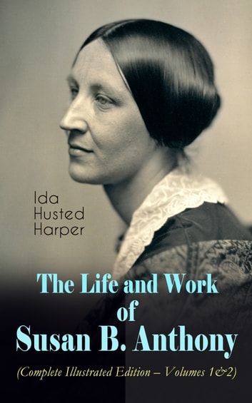The Life and Work of Susan B. Anthony (Complete Illustrated Edition – Volumes 1&2) - The Only Authorized Biography containing Letters, Memoirs and Vignettes of the life of the World Renowned Suffragist, Abolitionist and Civil Right Fighter eBook by Ida Husted Harper