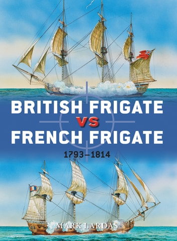 British Frigate vs French Frigate - 1793–1814 eBook by Mark Lardas