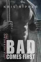 Bad Comes First ebook by Kris Ripper