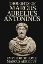 Thoughts of Marcus Aurelius Antoninus ebook by Emperor of Rome Marcus Aurelius, George Long