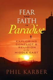 Fear and Faith in Paradise - Exploring Conflict and Religion in the Middle East ebook by Phil Karber