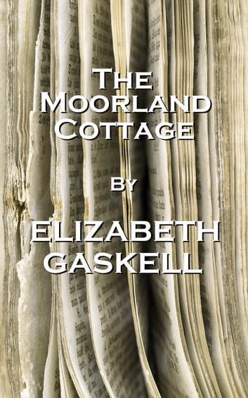 The Moorland Cottage, By Elizabeth Gaskell ebook by Elizabeth Gaskell