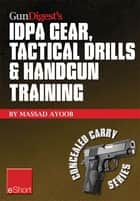Gun Digest's IDPA Gear, Tactical Drills & Handgun Training eShort - Train for stressfire with essential IDPA drills, handgun training advice, concealed carry tips & simulated CCW exercises. ebook by Massad Ayoob