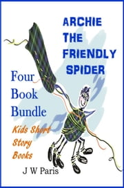 Archie The Friendly Spider, Kids Short Bedtime Story Books - 4 Book Bundle ebook by J W Paris