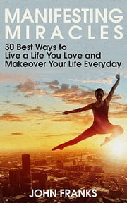 Manifesting Miracles: 30 Best Ways to Live a Life You Love and Makeover Your Life Everyday ebook by John Franks