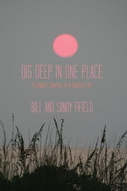 Dig Deep in One Place - A Couple's Journey to a Spiritual Life ebook by Bill Fifield; Sandy Fifield