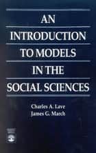 An Introduction to Models in the Social Sciences ebook by Charles A. Lave, James G. March