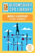 Bloomsbury CPD Library: Middle Leadership ebook by Paul K. Ainsworth, Sarah Findlater, Bloomsbury CPD Library