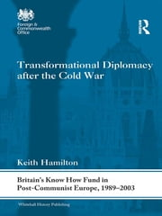 Transformational Diplomacy after the Cold War - Britain's Know How Fund in Post-Communist Europe, 1989-2003 ebook by Keith Hamilton