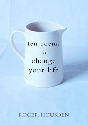 Ten Poems to Change Your Life ebook by Roger Housden