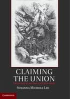 Claiming the Union ebook by Professor Susanna Michele Lee