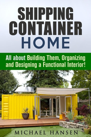 Shipping Container Home: All about Building Them, Organizing and Designing a Functional Interior! - Tiny House Living Guide ebook by Michael Hansen