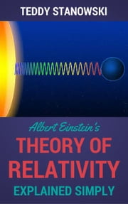 Albert Einstein's Theory Of Relativity Explained Simply ebook by Teddy Stanowski