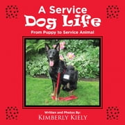 A Service Dog Life - From Puppy to Service Animal ebook by Kimberly Kiely