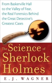 The Science of Sherlock Holmes: From Baskerville Hall to the Valley of Fear, the Real Forensics Behind the Great Detective's Greatest Cases ebook by Wagner, E. J.