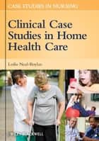 Clinical Case Studies in Home Health Care ebook by Leslie Neal-Boylan