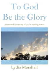 To God Be the Glory: A Personal Testimony of God's Healing Power ebook by Lydia Marshall