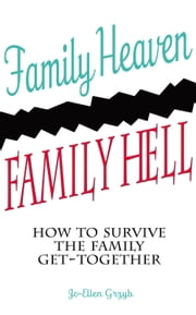 Family Heaven, Family Hell: How to Survive the Family Get-together ebook by Jo Ellen Grzyb