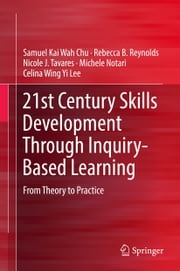 21st Century Skills Development Through Inquiry-Based Learning - From Theory to Practice ebook by Samuel Kai Wah Chu, Rebecca B. Reynolds, Nicole J. Tavares,...
