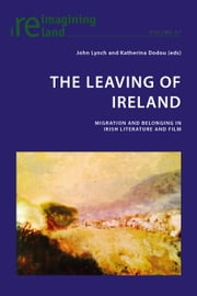The Leaving of Ireland - Migration and Belonging in Irish Literature and Film ebook by John Lynch,Katherina Dodou