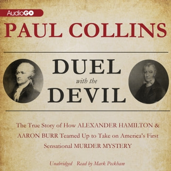 Duel with the Devil - The True Story of How Alexander Hamilton and Aaron Burr Teamed Up to Take on America's First Sensational Murder Mystery audiobook by Paul Collins