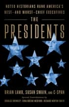 The Presidents - Noted Historians Rank America's Best--and Worst--Chief Executives ebook by Brian Lamb, Susan Swain, Douglas Brinkley,...