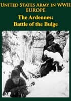 United States Army in WWII - Europe - the Ardennes: Battle of the Bulge ebook by Dr. Hugh M. Cole