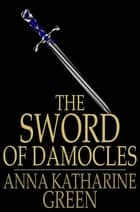 The Sword of Damocles - A Story of New York Life ebook by Anna Katharine Green