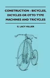 Construction - Bicycles, Dicycles Or Otto Type Machines And Tricycles ebook by G. Lacy Hillier,