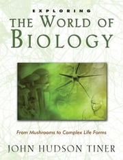 Exploring the World of Biology - From Mushrooms to Complex Life Forms ebook by John Hudson Tiner