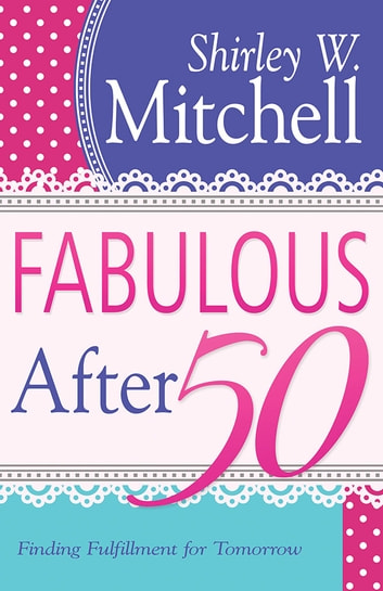 Fabulous After 50 - Finding Fulfillment for Tomorrow ebook by Shirley Mitchell