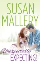 Unexpectedly Expecting! ebook by Susan Mallery