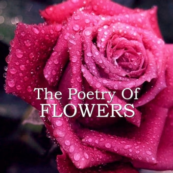 Poetry of Flowers, The audiobook by D. H. Lawrence,Percy Bysshe Shelley,Rabindranath Tagore