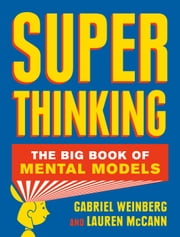 Super Thinking - The Big Book of Mental Models ebook by Gabriel Weinberg, Lauren McCann