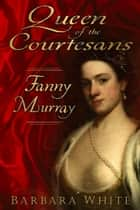 Queen of the Courtesans - Fanny Murray ebook by Barbara White