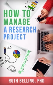 How to Manage a Research Project: Achieve Your Goals on Time and Within Budget ebook by Ruth Belling