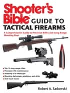 Shooter's Bible Guide to Tactical Firearms - A Comprehensive Guide to Precision Rifles and Long-Range Shooting Gear ebook by Robert A. Sadowski